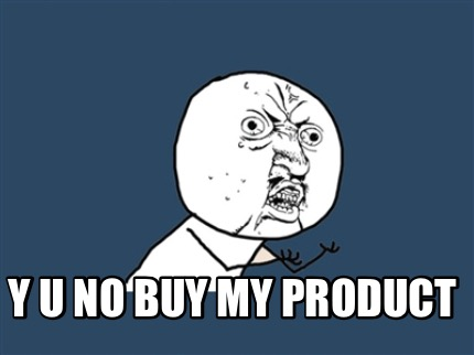 If they aren't buying, it's because they don't know about your products!